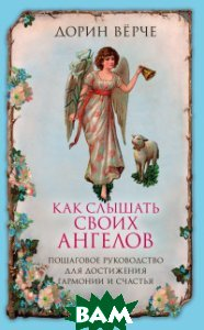 Купить Как слышать своих ангелов. Пошаговое руководство для достижения гармонии и счастья, ЭКСМО, Верче Дорин, 978-5-04-095193-2