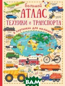 Купить Большой атлас техники и транспорта в картинках для малышей, АСТ, Дорошенко М.А., 978-5-17-105678-0