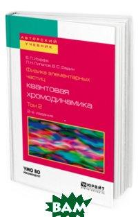 Купить Физика элементарных частиц: квантовая хромодинамика в 2-х томах. Том 2. Учебное пособие для вузов, ЮРАЙТ, Иоффе Б.Л., 978-5-534-08087-2