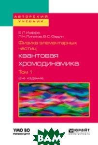 Купить Физика элементарных частиц: квантовая хромодинамика в 2-х томах. Том 1. Учебное пособие для вузов, ЮРАЙТ, Иоффе Б.Л., 978-5-534-08081-0