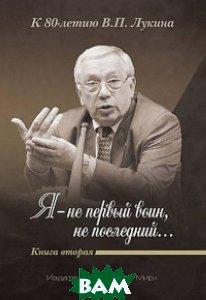 Я - не первый воин, не последний К 80-летию В.П. Лукина. Книга 2