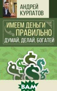 Имеем деньги правильно. Думай, делай, богатей, АСТ, Курпатов А.В., 978-5-17-110305-7  - купить со скидкой