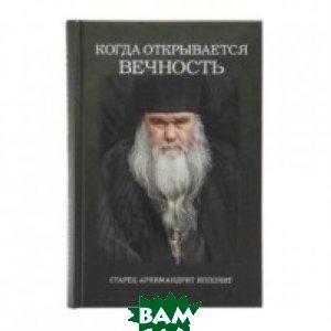 Купить Когда открывается вечность. Старец архимандрит Ипполит, Символик, 978-5-6040789-0-7
