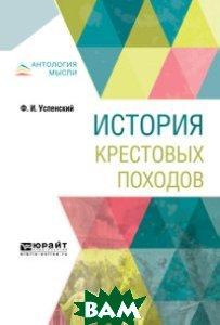Купить История крестовых походов, ЮРАЙТ, Успенский Ф.И., 978-5-534-08665-2