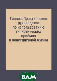 Купить Гипноз. Практическое руководство по использованию гипнотических приёмов в повседневной жизни, RUGRAM POD, И. А. Монахова, 978-5-519-61061-2