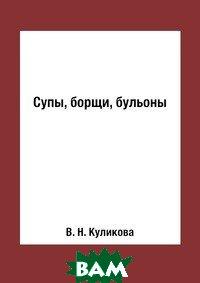Купить Супы, борщи, бульоны, RUGRAM POD, В. Н. Куликова, 978-5-519-60973-9