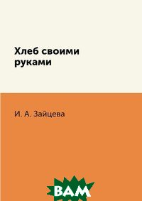 Купить Хлеб своими руками, RUGRAM POD, И. А. Зайцева, 978-5-519-60930-2