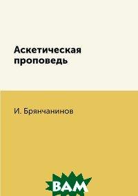 Купить Аскетическая проповедь, RUGRAM POD, И. Брянчанинов, 978-5-519-62458-9