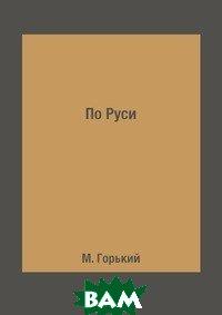 Купить По Руси (изд. 2018 г. ), RUGRAM POD, М. Горький, 978-5-519-62457-2