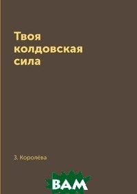 Купить Твоя колдовская сила, RUGRAM POD, З. Королёва, 978-5-519-61434-4