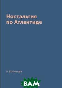 Купить Ностальгия по Атлантиде, RUGRAM POD, А. Крючкова, 978-5-519-63323-9