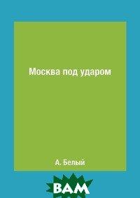 Купить Москва под ударом, RUGRAM POD, А. Белый, 978-5-519-63231-7