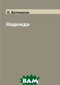 Купить Надежда (изд. 2018 г. ), RUGRAM POD, К. Батюшков, 978-5-519-63188-4