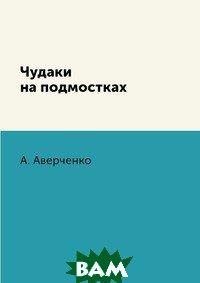 Купить Чудаки на подмостках, RUGRAM POD, А. Аверченко, 978-5-519-62902-7