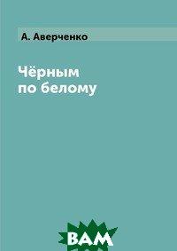 Купить Чёрным по белому, RUGRAM POD, А. Аверченко, 978-5-519-62900-3