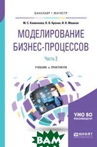 Купить Моделирование бизнес-процессов. В 2-х частях. Часть 2. Учебник и практикум для бакалавриата и магистратуры, ЮРАЙТ, Каменнова М.С., 978-5-534-09385-8