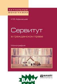 Купить Сервитут в гражданском праве. Монография, ЮРАЙТ, Афанасьев И.В., 978-5-534-09276-9