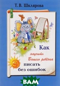 Купить Как научить Вашего ребенка писать без ошибок, Грамотей, Шклярова, 978-5-89769-782-3