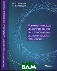 Купить Математическое моделирование нестационарных экономических процессов, Москва, Лебедев В.В., 978-5-91354-014-0