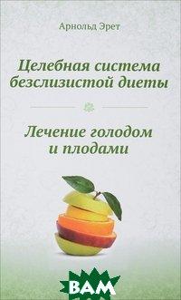 Купить Целебная система безслизистой диеты. Лечение голодом и плодами, Концептуал, Эрет Арнольд, 978-5-907079-39-7