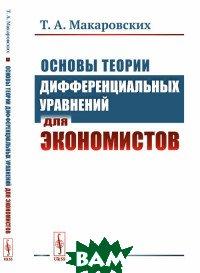 Купить Основы теории дифференциальных уравнений для экономистов, URSS, Макаровских Т.А., 978-5-397-06502-3