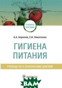 Купить Гигиена питания. Руководство к практическим занятиям, ГЭОТАР-Медиа, Королев А.А., 978-5-9704-4872-4