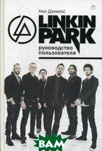 Linkin Park. Руководство пользователя, РИПОЛ КЛАССИК, Дэниелс Нил, 978-5-386-10901-1  - купить со скидкой