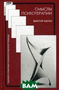 Купить Смысл психотерапии, СМЫСЛ, Каган Виктор Ефимович, 978-5-89357-374-9