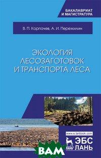 Купить Экология лесозаготовок и транспорта леса, Лань, Корпачев В.П., 978-5-8114-3017-8