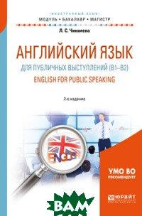 Купить Английский язык для публичных выступлений (B1-B2). English for public speaking. Учебное пособие для бакалавриата и магистратуры, ЮРАЙТ, Чикилева Л.С., 978-5-534-08043-8