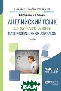 Купить Английский язык для журналистов (B1-B2). Mastering english for journalism. Учебник для академического бакалавриата, ЮРАЙТ, Чиронова И.И., 978-5-534-10056-3