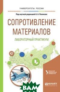 Купить Сопротивление материалов: лабораторный практикум. Учебное пособие для вузов, ЮРАЙТ, 978-5-534-09942-3