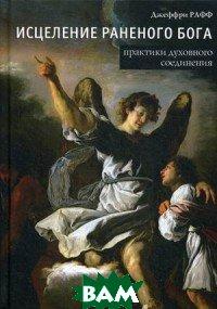 Купить Исцеление раненого Бога. Практика духовного соединения, Касталия, Рафф Джеффри, 978-5-519-60692-9