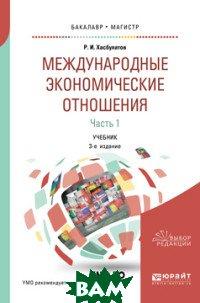 Купить Международные экономические отношения в 3-х частях. Часть 1. Учебник для бакалавриата и магистратуры, ЮРАЙТ, Хасбулатов Р.И., 978-5-534-09846-4