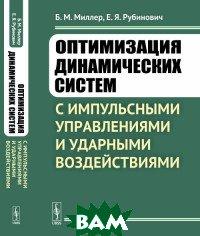 Оптимизация динамических систем с импульсными управлениями и ударными воздействиями, URSS, Миллер Б.М., 978-5-9710-5725-3  - купить со скидкой