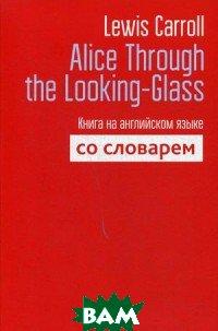 Купить Alice Through the Looking-Glass. Книга на английском языке со словарем, ПОПУРРИ, Carroll Lewis, 978-985-15-3787-3