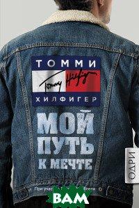 Купить Томми Хилфигер. Мой путь к мечте. Автобиография великого модельера, ОДРИ (Эксмо), Хилфигер Томми, 978-5-04-088861-0