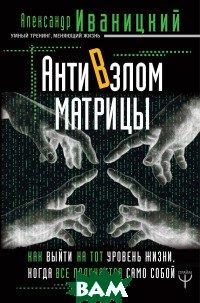 Купить АнтиВзлом Матрицы. Как выйти на тот уровень жизни, когда все получается само собой, АСТ, Иваницкий А.В., 978-5-17-111722-1