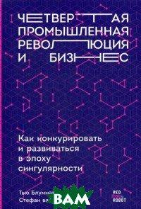 Купить Четвертая промышленная революция и бизнес. Как конкурировать и развиваться в эпоху сингулярности, Альпина Паблишер, Блуммарт Тью, 978-5-9614-1536-0