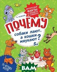 Купить Почему собаки лают, а кошки мяукают? Интересные факты о кошках и собаках, ПИТЕР, Гальчук А., 978-5-00116-237-7