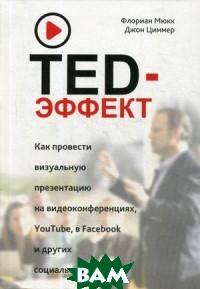 Купить TED-эффект. Как провести визуальную презентацию на видеоконференциях, YouTube, Facebook и других социальных сетях, ПОПУРРИ, Мюкк Флориан, 978-3-86881-663-1