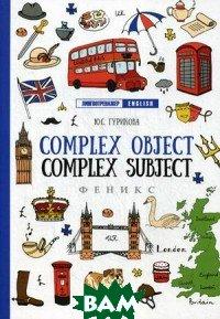 Купить Complex Object. Complez Subject. Учебное пособие, ФЕНИКС, Гурикова Юлия Сергеевна, 978-5-222-30939-1