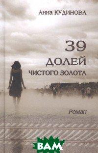 Купить 39 долей чистого золота. Роман, Художественная литература, Кудинова А., 978-5-280-03823-3
