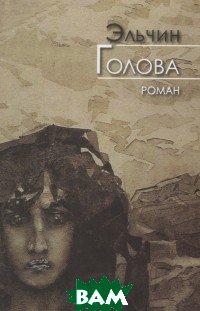 Купить Голова. Роман, Художественная литература, Эльчин, 978-5-280-03790-8