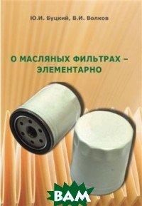 Купить О масляных фильтрах - элементарно, Auditoria, Буцкий Ю., 978-5-6040239-5-2