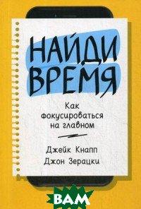 Купить Найди время. Как фокусироваться на главном, Альпина Паблишер, Кнапп Джейк, 978-0-5255-7242-8