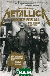 Купить Justice For All. Вся правда о группе Metallica, РИПОЛ КЛАССИК, Макайвер Джоэл, 978-5-386-10848-9