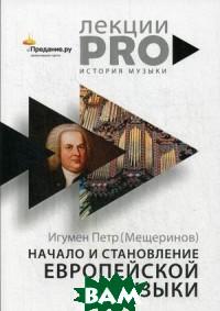 Начало и становление европейской музыки, РИПОЛ КЛАССИК, игумен Петр (Мещеринов), 978-5-386-12297-3  - купить со скидкой