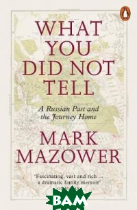 Купить What You Did Not Tell. A Russian Past and the Journey Home, Penguin Group, Mazower Mark, 978-0-14-198684-5