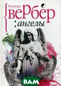 Купить Ангелы (изд. 2019 г. ), РИПОЛ КЛАССИК, Вербер Бернар, 978-5-386-13305-4